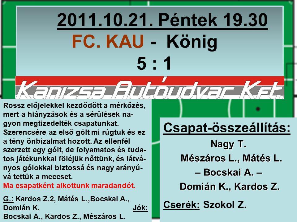 2011.10.21. Péntek 19.30 FC. KAU - König 5 : 1 Csapat-összeállítás: Nagy T.