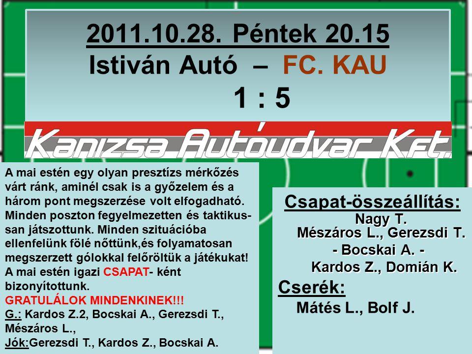 2011.10.28. Péntek 20.15 Istiván Autó – FC. KAU 1 : 5 Nagy T.