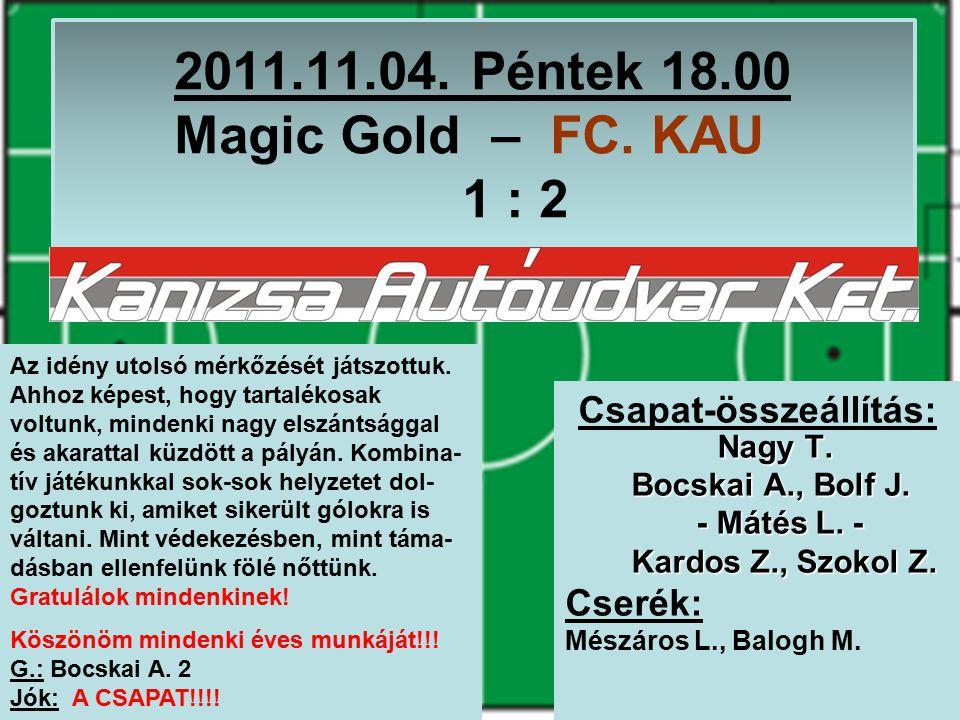 2011.11.04. Péntek 18.00 Magic Gold – FC. KAU 1 : 2 Nagy T.