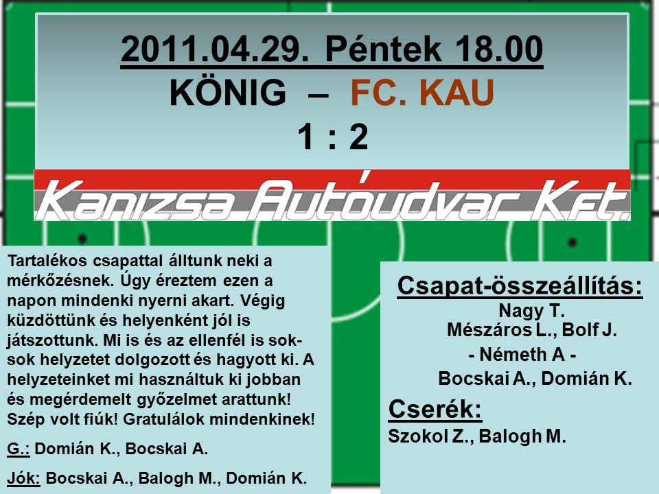 2011.04.29. Péntek 18.00 KÖNIG – FC. KAU 1 : 2 Csapat-összeállítás: Nagy T.