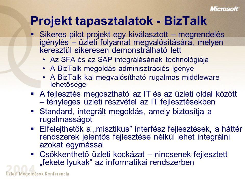 """Projekt tapasztalatok - BizTalk  Sikeres pilot projekt egy kiválasztott – megrendelés igénylés – üzleti folyamat megvalósítására, melyen keresztül sikeresen demonstrálható lett Az SFA és az SAP integrálásának technológiája A BizTalk megoldás adminisztrációs igénye A BizTalk-kal megvalósítható rugalmas middleware lehetősége  A fejlesztés megosztható az IT és az üzleti oldal között – tényleges üzleti részvétel az IT fejlesztésekben  Standard, integrált megoldás, amely biztosítja a rugalmasságot  Elfelejthetők a """"misztikus interfész fejlesztések, a háttér rendszerek jelentős fejlesztése nélkül lehet integrálni azokat egymással  Csökkenthető üzleti kockázat – nincsenek fejlesztett """"fekete lyukak az informatikai rendszerben"""