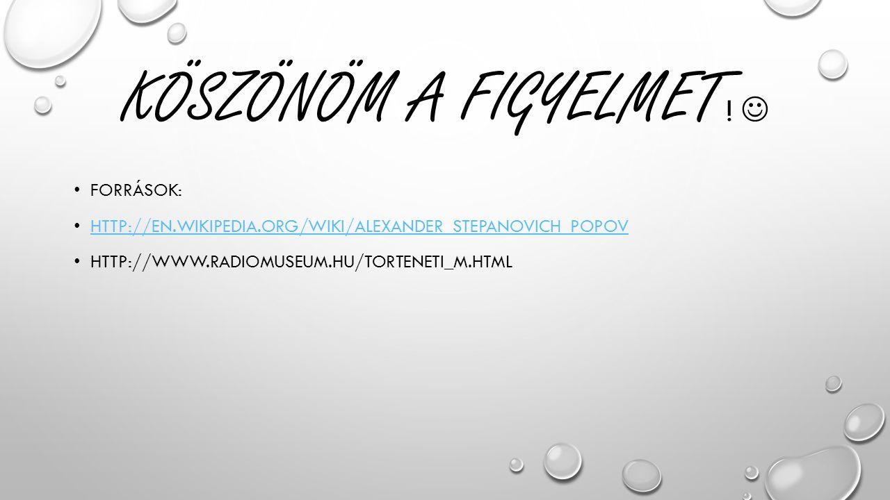 KÖSZÖNÖM A FIGYELMET ! FORRÁSOK: HTTP://EN.WIKIPEDIA.ORG/WIKI/ALEXANDER_STEPANOVICH_POPOV HTTP://WWW.RADIOMUSEUM.HU/TORTENETI_M.HTML
