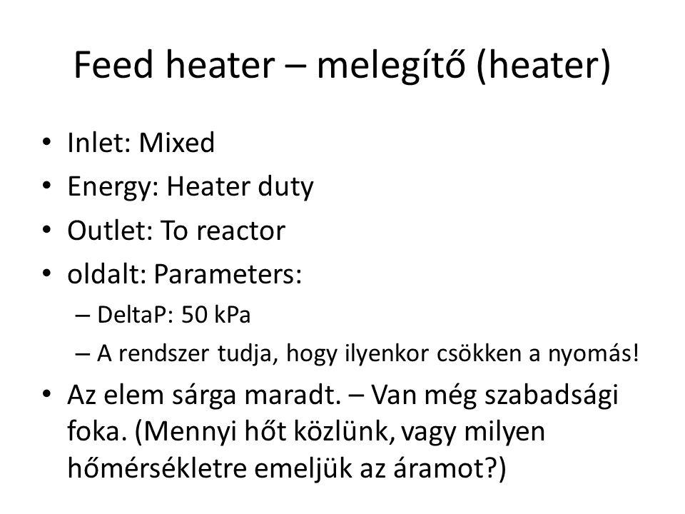 Feed heater – melegítő (heater) Inlet: Mixed Energy: Heater duty Outlet: To reactor oldalt: Parameters: – DeltaP: 50 kPa – A rendszer tudja, hogy ilyenkor csökken a nyomás.
