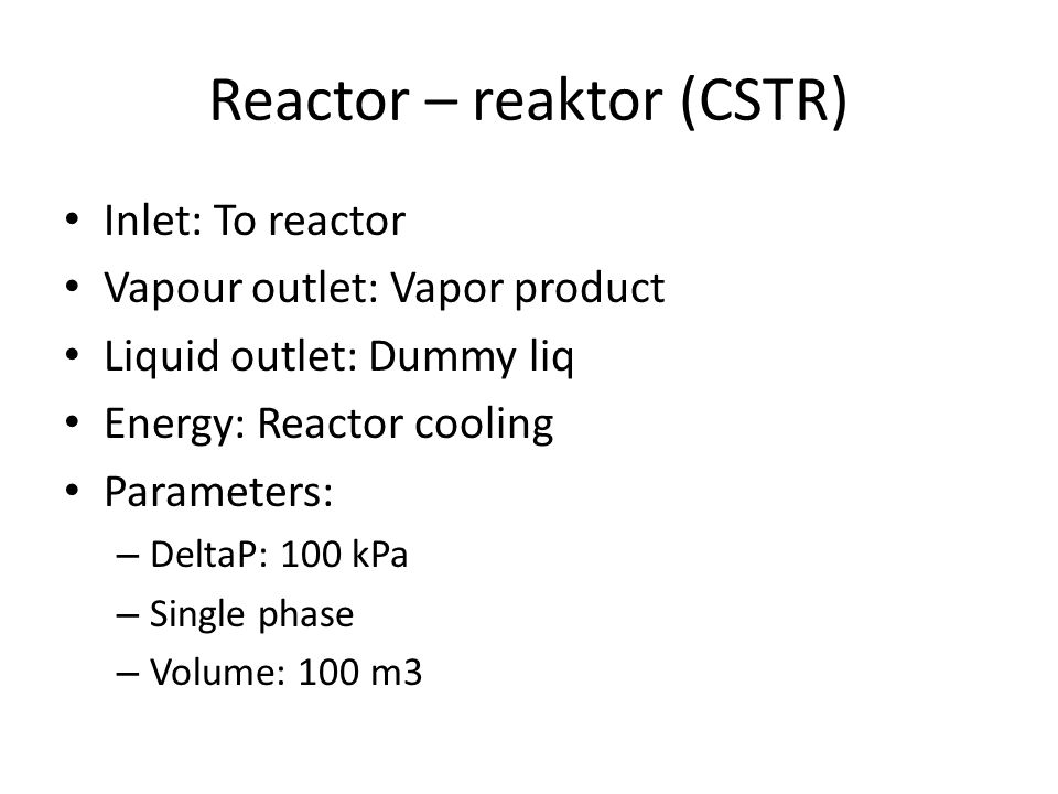 Reactor – reaktor (CSTR) Inlet: To reactor Vapour outlet: Vapor product Liquid outlet: Dummy liq Energy: Reactor cooling Parameters: – DeltaP: 100 kPa