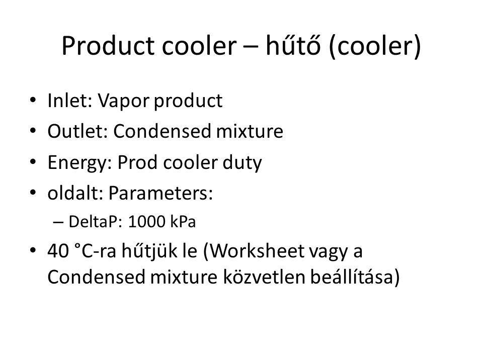 Product cooler – hűtő (cooler) Inlet: Vapor product Outlet: Condensed mixture Energy: Prod cooler duty oldalt: Parameters: – DeltaP: 1000 kPa 40 °C-ra hűtjük le (Worksheet vagy a Condensed mixture közvetlen beállítása)