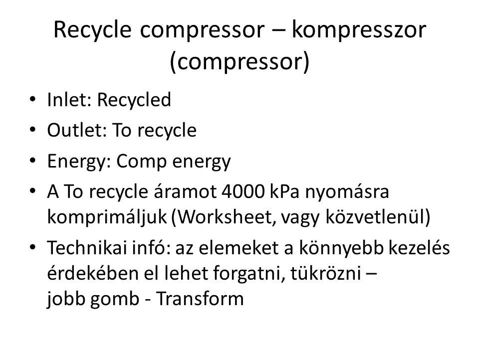 Recycle compressor – kompresszor (compressor) Inlet: Recycled Outlet: To recycle Energy: Comp energy A To recycle áramot 4000 kPa nyomásra komprimáljuk (Worksheet, vagy közvetlenül) Technikai infó: az elemeket a könnyebb kezelés érdekében el lehet forgatni, tükrözni – jobb gomb - Transform