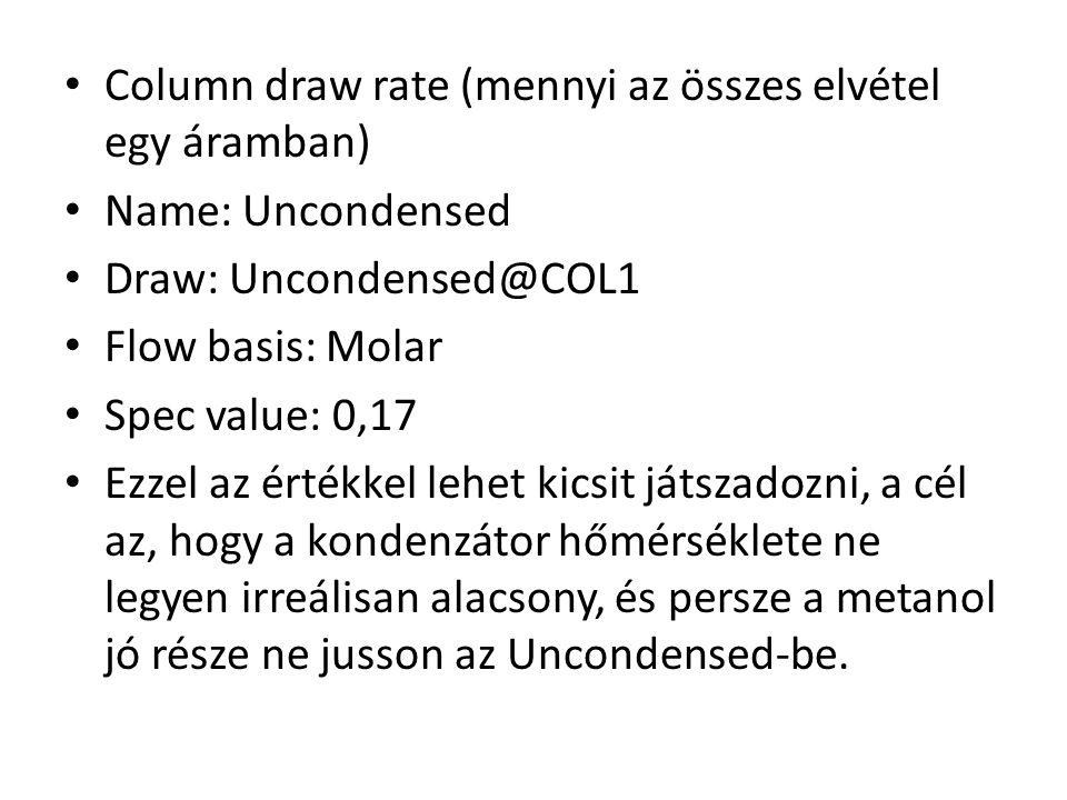 Column draw rate (mennyi az összes elvétel egy áramban) Name: Uncondensed Draw: Uncondensed@COL1 Flow basis: Molar Spec value: 0,17 Ezzel az értékkel lehet kicsit játszadozni, a cél az, hogy a kondenzátor hőmérséklete ne legyen irreálisan alacsony, és persze a metanol jó része ne jusson az Uncondensed-be.