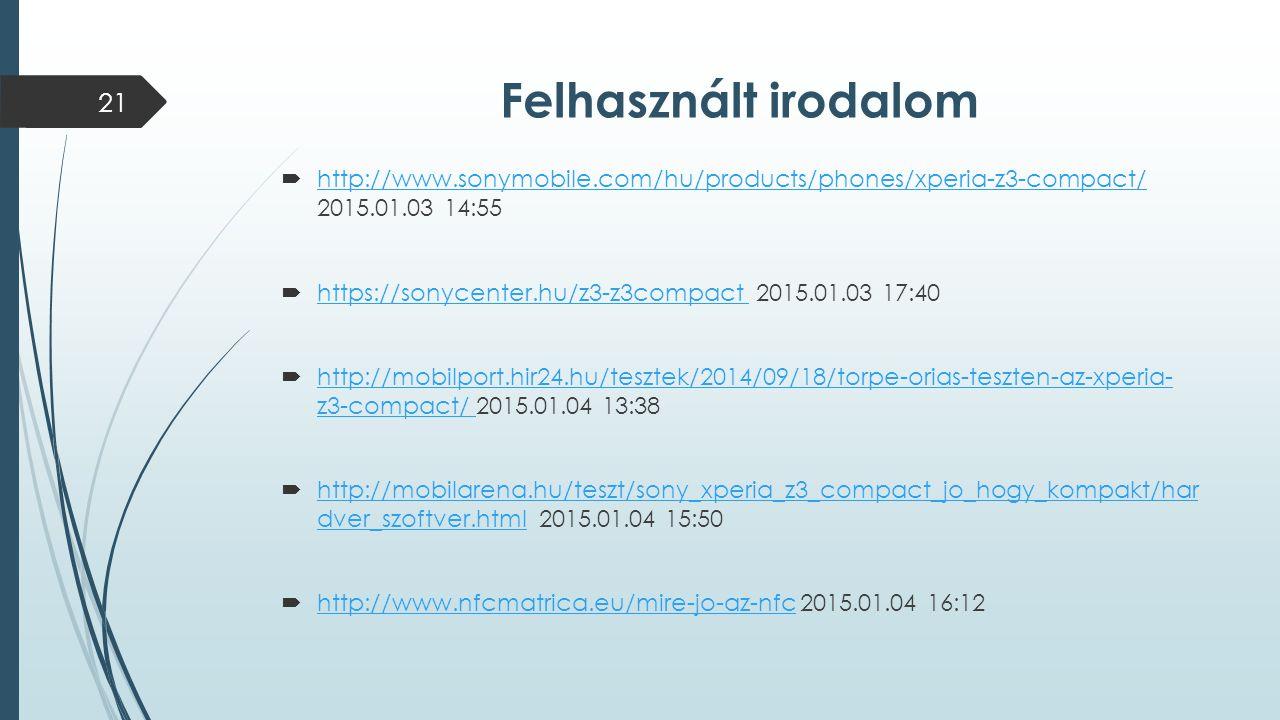 Felhasznált irodalom  http://www.sonymobile.com/hu/products/phones/xperia-z3-compact/ 2015.01.03 14:55 http://www.sonymobile.com/hu/products/phones/xperia-z3-compact/  https://sonycenter.hu/z3-z3compact 2015.01.03 17:40 https://sonycenter.hu/z3-z3compact  http://mobilport.hir24.hu/tesztek/2014/09/18/torpe-orias-teszten-az-xperia- z3-compact/ 2015.01.04 13:38 http://mobilport.hir24.hu/tesztek/2014/09/18/torpe-orias-teszten-az-xperia- z3-compact/  http://mobilarena.hu/teszt/sony_xperia_z3_compact_jo_hogy_kompakt/har dver_szoftver.html 2015.01.04 15:50 http://mobilarena.hu/teszt/sony_xperia_z3_compact_jo_hogy_kompakt/har dver_szoftver.html  http://www.nfcmatrica.eu/mire-jo-az-nfc 2015.01.04 16:12 http://www.nfcmatrica.eu/mire-jo-az-nfc 21