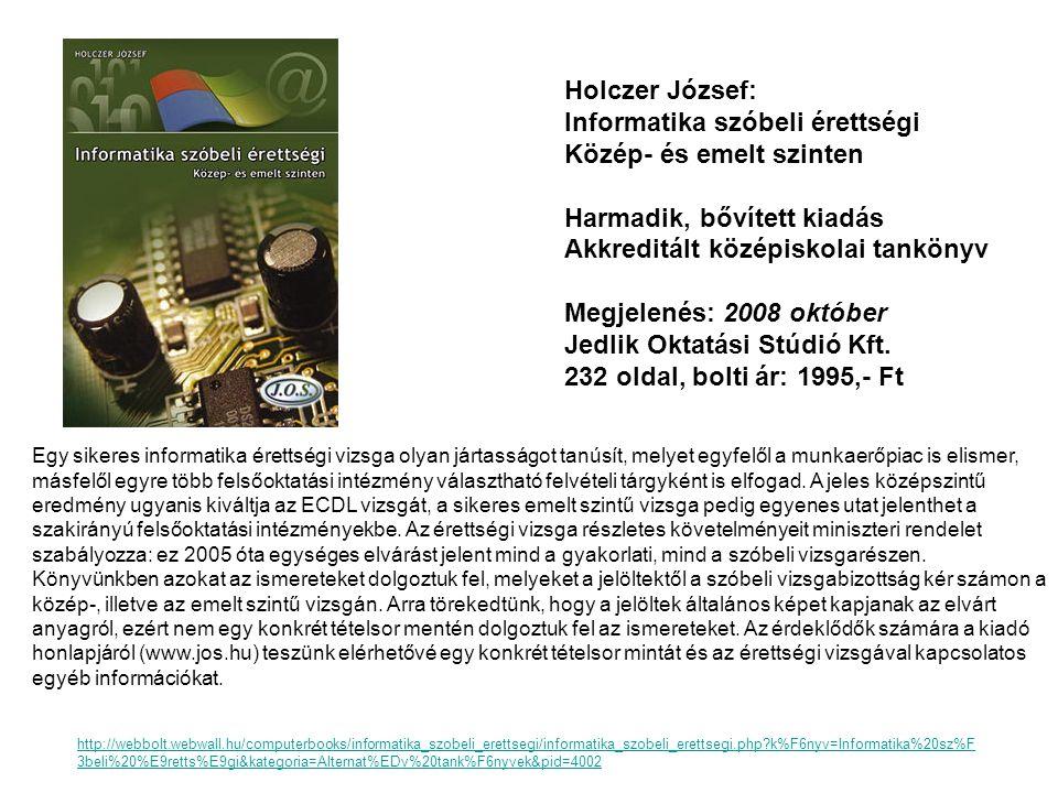 Holczer József: Informatika szóbeli érettségi Közép- és emelt szinten Harmadik, bővített kiadás Akkreditált középiskolai tankönyv Megjelenés: 2008 okt