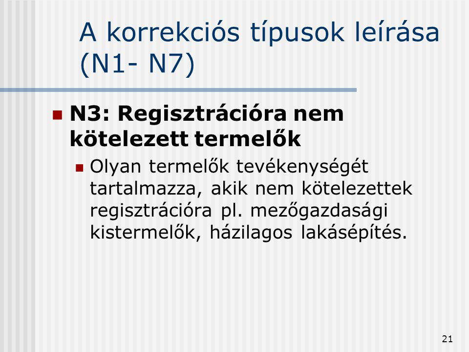 21 A korrekciós típusok leírása (N1- N7) N3: Regisztrációra nem kötelezett termelők Olyan termelők tevékenységét tartalmazza, akik nem kötelezettek re