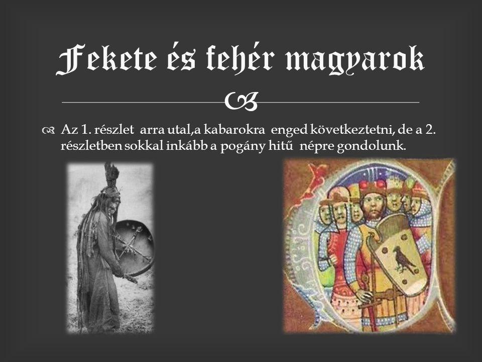   Az 1. részlet arra utal,a kabarokra enged következtetni, de a 2. részletben sokkal inkább a pogány hitű népre gondolunk. Fekete és fehér magyarok
