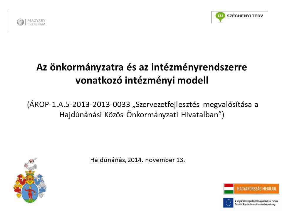 """Az önkormányzatra és az intézményrendszerre vonatkozó intézményi modell ( ÁROP-1.A.5-2013-2013-0033 """"Szervezetfejlesztés megvalósítása a Hajdúnánási Közös Önkormányzati Hivatalban ) Hajdúnánás, 2014."""