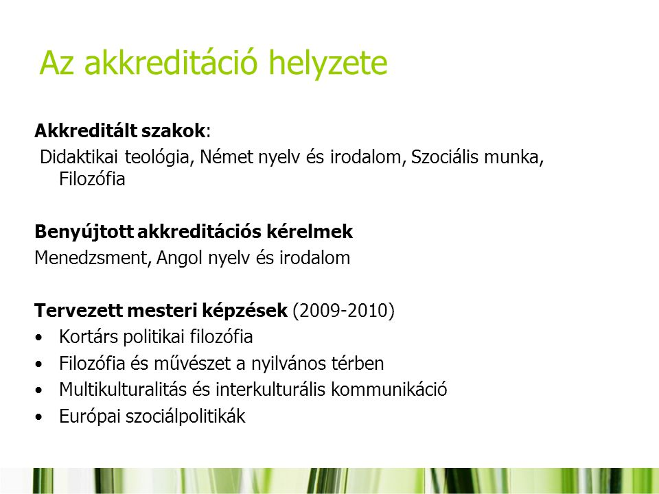 Az akkreditáció helyzete Akkreditált szakok: Didaktikai teológia, Német nyelv és irodalom, Szociális munka, Filozófia Benyújtott akkreditációs kérelmek Menedzsment, Angol nyelv és irodalom Tervezett mesteri képzések (2009-2010) Kortárs politikai filozófia Filozófia és művészet a nyilvános térben Multikulturalitás és interkulturális kommunikáció Európai szociálpolitikák