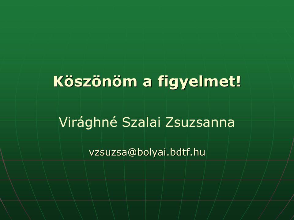 Köszönöm a figyelmet! Virághné Szalai Zsuzsannavzsuzsa@bolyai.bdtf.hu