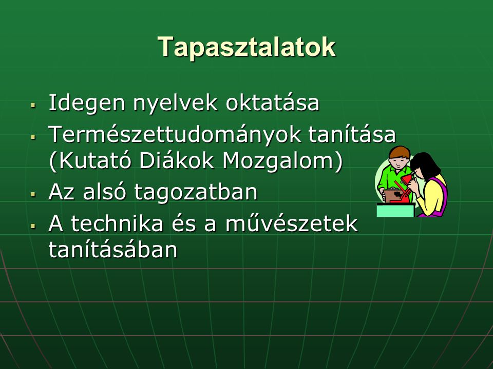 Tapasztalatok  Idegen nyelvek oktatása  Természettudományok tanítása (Kutató Diákok Mozgalom)  Az alsó tagozatban  A technika és a művészetek tanításában