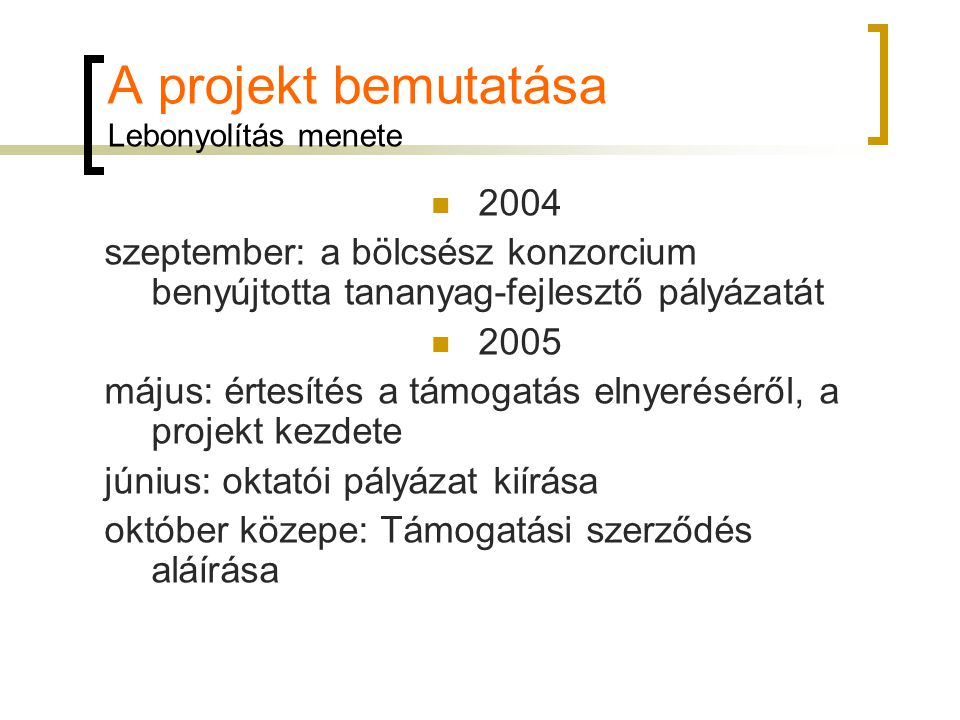A projekt bemutatása Lebonyolítás menete 2005 november: szerződések megkötése, tananyag- fejlesztés megkezdése 2006 február 15.: előrehaladási félidő május 5.: szerzőnkénti nyomtatott tananyag elemek leadása, lektorálásuk kezdete május 31.: digitális tananyagok leadása, lektorálásuk kezdete