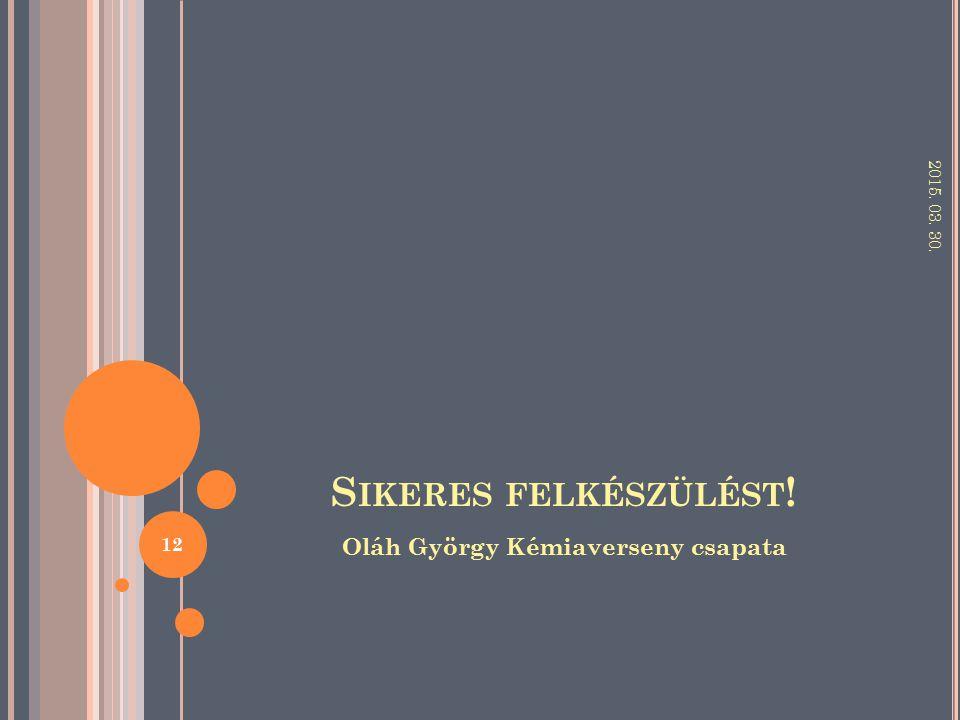 S IKERES FELKÉSZÜLÉST ! Oláh György Kémiaverseny csapata 2015. 03. 30. 12