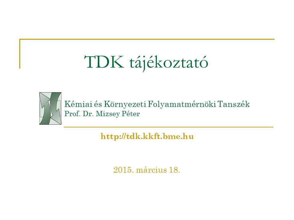 TDK tájékoztató Kémiai és Környezeti Folyamatmérnöki Tanszék Prof. Dr. Mizsey Péter 2015. március 18. http://tdk.kkft.bme.hu