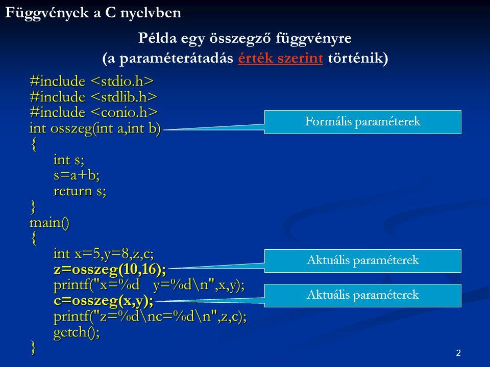 Függvények a C nyelvben 2 #include #include int osszeg(int a,int b) { int s; int s; s=a+b; s=a+b; return s; return s;}main(){ int x=5,y=8,z,c; int x=5,y=8,z,c; z=osszeg(10,16); z=osszeg(10,16); printf( x=%d y=%d\n ,x,y); c=osszeg(x,y); c=osszeg(x,y); printf( z=%d\nc=%d\n ,z,c); printf( z=%d\nc=%d\n ,z,c); getch(); getch();} Példa egy összegző függvényre (a paraméterátadás érték szerint történik) Formális paraméterek Aktuális paraméterek