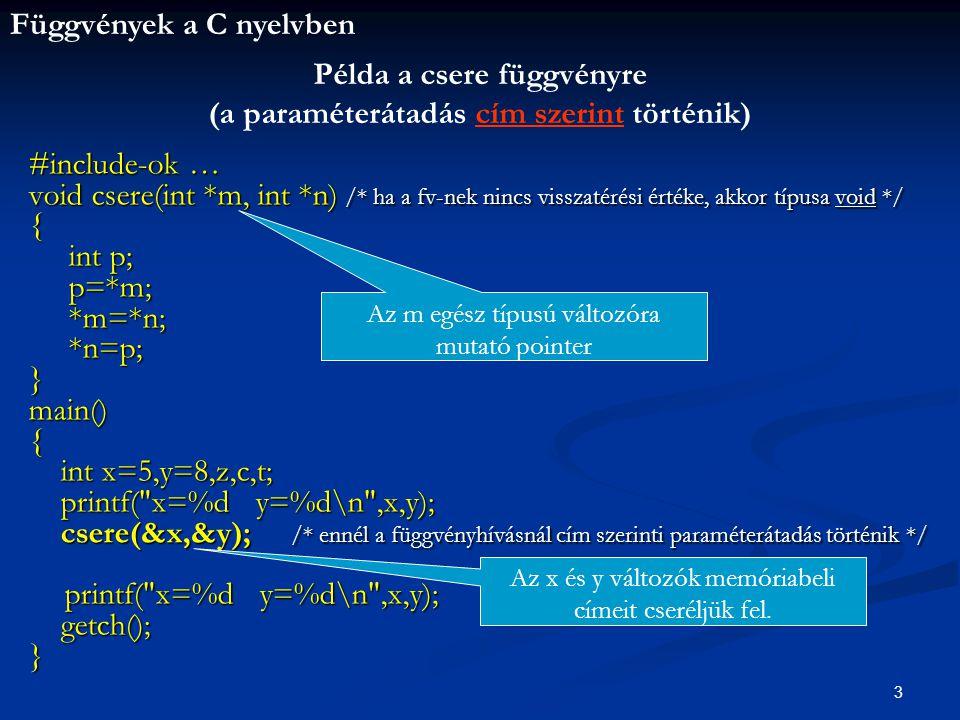 Függvények a C nyelvben 3 #include-ok … void csere(int *m, int *n) /* ha a fv-nek nincs visszatérési értéke, akkor típusa void */ { int p; int p; p=*m; p=*m; *m=*n; *m=*n; *n=p; *n=p;}main(){ int x=5,y=8,z,c,t; int x=5,y=8,z,c,t; printf( x=%d y=%d\n ,x,y); printf( x=%d y=%d\n ,x,y); csere(&x,&y); /* ennél a függvényhívásnál cím szerinti paraméterátadás történik */ csere(&x,&y); /* ennél a függvényhívásnál cím szerinti paraméterátadás történik */ printf( x=%d y=%d\n ,x,y); getch(); getch();} Példa a csere függvényre (a paraméterátadás cím szerint történik) Az m egész típusú változóra mutató pointer Az x és y változók memóriabeli címeit cseréljük fel.