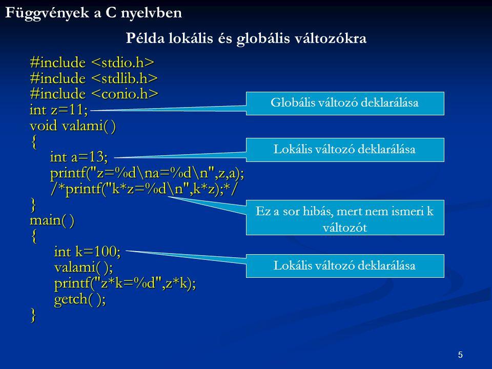 Függvények a C nyelvben 5 #include #include int z=11; void valami( ) { int a=13; int a=13; printf( z=%d\na=%d\n ,z,a); printf( z=%d\na=%d\n ,z,a); /*printf( k*z=%d\n ,k*z);*/ /*printf( k*z=%d\n ,k*z);*/} main( ) { int k=100; int k=100; valami( ); valami( ); printf( z*k=%d ,z*k); printf( z*k=%d ,z*k); getch( ); getch( );} Példa lokális és globális változókra Globális változó deklarálása Lokális változó deklarálása Ez a sor hibás, mert nem ismeri k változót