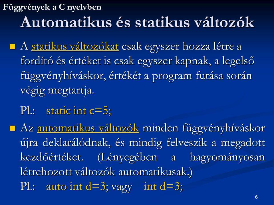 Függvények a C nyelvben 6 A statikus változókat csak egyszer hozza létre a fordító és értéket is csak egyszer kapnak, a legelső függvényhíváskor, értékét a program futása során végig megtartja.