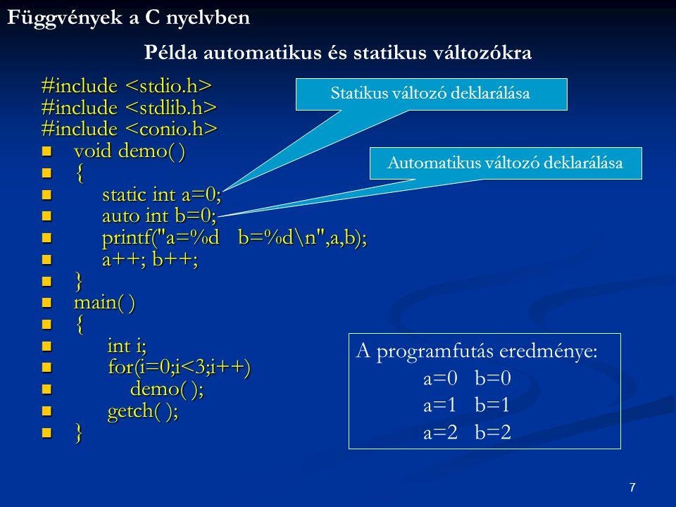 Függvények a C nyelvben 7 #include #include void demo( ) void demo( ) { static int a=0; static int a=0; auto int b=0; auto int b=0; printf( a=%d b=%d\n ,a,b); printf( a=%d b=%d\n ,a,b); a++; b++; a++; b++; } main( ) main( ) { int i; int i; for(i=0;i<3;i++) for(i=0;i<3;i++) demo( ); demo( ); getch( ); getch( ); } Példa automatikus és statikus változókra Statikus változó deklarálása Automatikus változó deklarálása A programfutás eredménye: a=0 b=0 a=1 b=1 a=2 b=2
