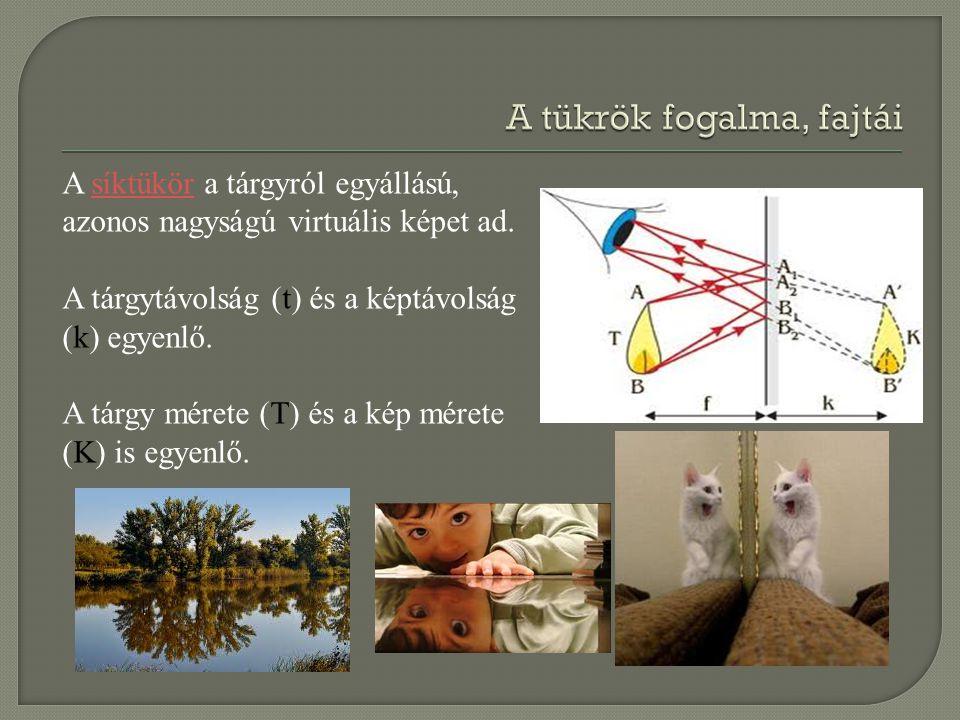 A síktükör a tárgyról egyállású, azonos nagyságú virtuális képet ad.síktükör A tárgytávolság (t) és a képtávolság (k) egyenlő. A tárgy mérete (T) és a
