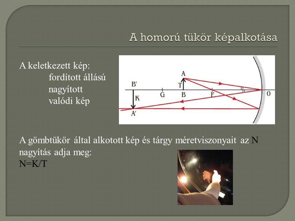 A keletkezett kép: fordított állású nagyított valódi kép A gömbtükör által alkotott kép és tárgy méretviszonyait az N nagyítás adja meg: N=K/T