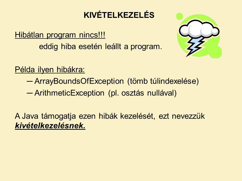 KIVÉTELKEZELÉS Hibátlan program nincs!!! eddig hiba esetén leállt a program. Példa ilyen hibákra: ─ ArrayBoundsOfException (tömb túlindexelése) ─ Arit