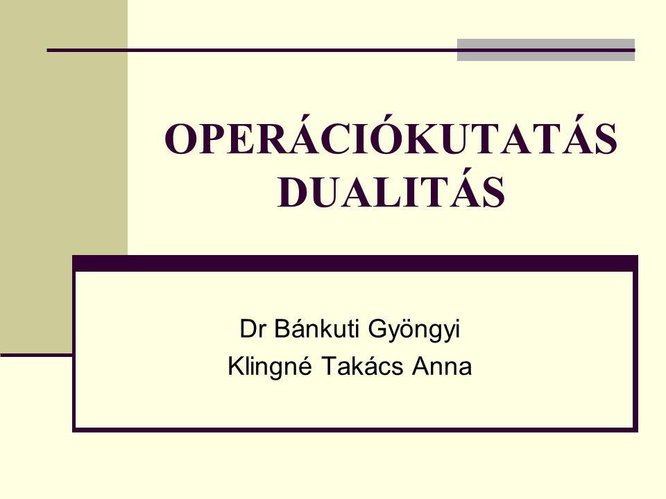 OPERÁCIÓKUTATÁS DUALITÁS Dr Bánkuti Gyöngyi Klingné Takács Anna
