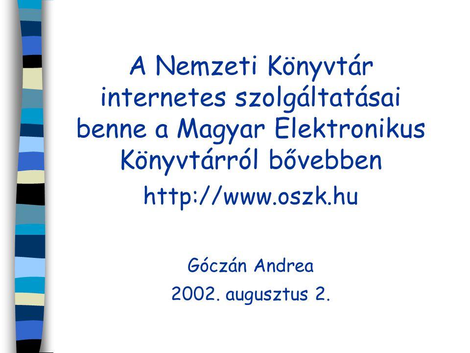 A Nemzeti Könyvtár internetes szolgáltatásai benne a Magyar Elektronikus Könyvtárról bővebben http://www.oszk.hu Góczán Andrea 2002. augusztus 2.