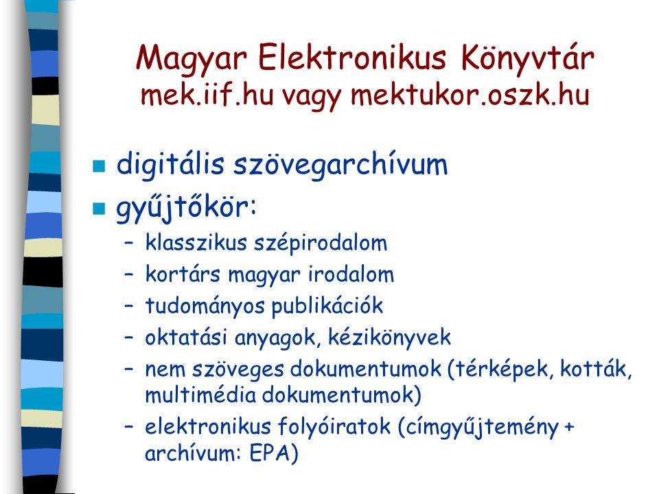 Magyar Elektronikus Könyvtár mek.iif.hu vagy mektukor.oszk.hu n digitális szövegarchívum n gyűjtőkör: –klasszikus szépirodalom –kortárs magyar irodalom –tudományos publikációk –oktatási anyagok, kézikönyvek –nem szöveges dokumentumok (térképek, kották, multimédia dokumentumok) –elektronikus folyóiratok (címgyűjtemény + archívum: EPA)