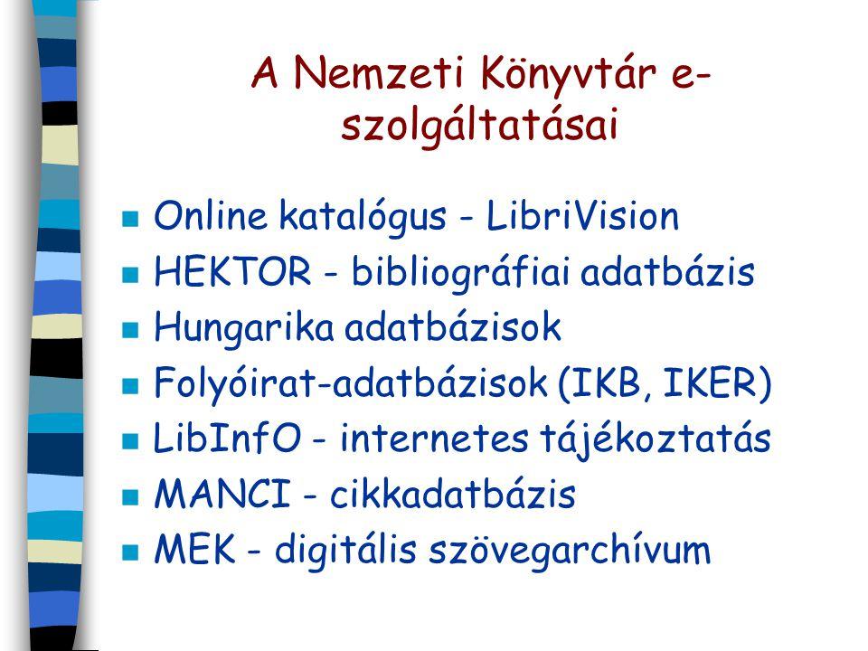 A Nemzeti Könyvtár e- szolgáltatásai n Online katalógus - LibriVision n HEKTOR - bibliográfiai adatbázis n Hungarika adatbázisok n Folyóirat-adatbázisok (IKB, IKER) n LibInfO - internetes tájékoztatás n MANCI - cikkadatbázis n MEK - digitális szövegarchívum