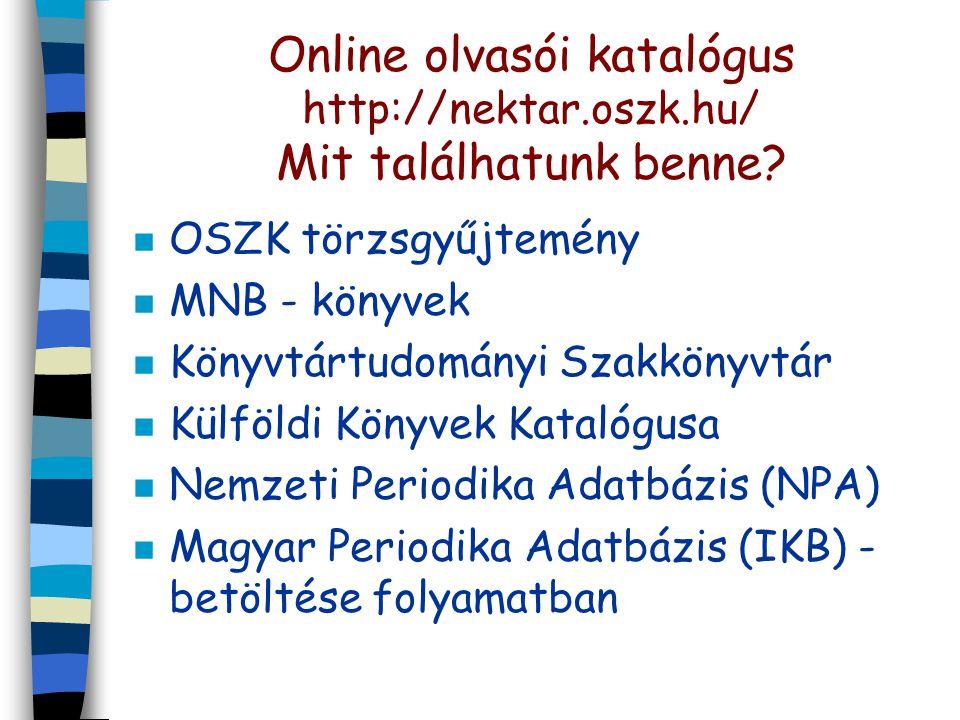 Online olvasói katalógus http://nektar.oszk.hu/ Mit találhatunk benne? n OSZK törzsgyűjtemény n MNB - könyvek n Könyvtártudományi Szakkönyvtár n Külfö