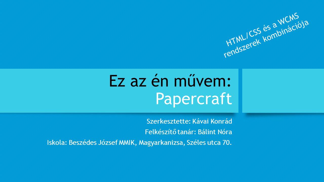 Ez az én művem: Papercraft Szerkesztette: Kávai Konrád Felkészítő tanár: Bálint Nóra Iskola: Beszédes József MMIK, Magyarkanizsa, Széles utca 70. HTML