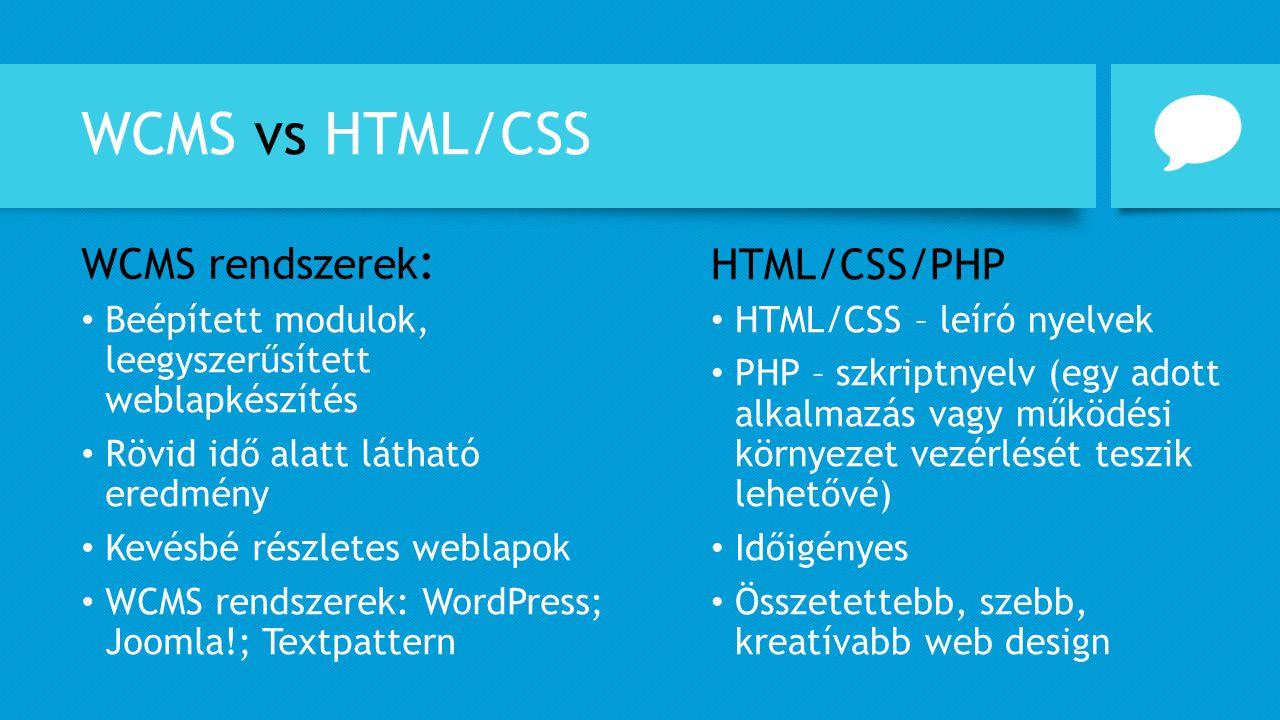 WCMS vs HTML/CSS HTML/CSS – leíró nyelvek PHP – szkriptnyelv (egy adott alkalmazás vagy működési környezet vezérlését teszik lehetővé) Időigényes Össz