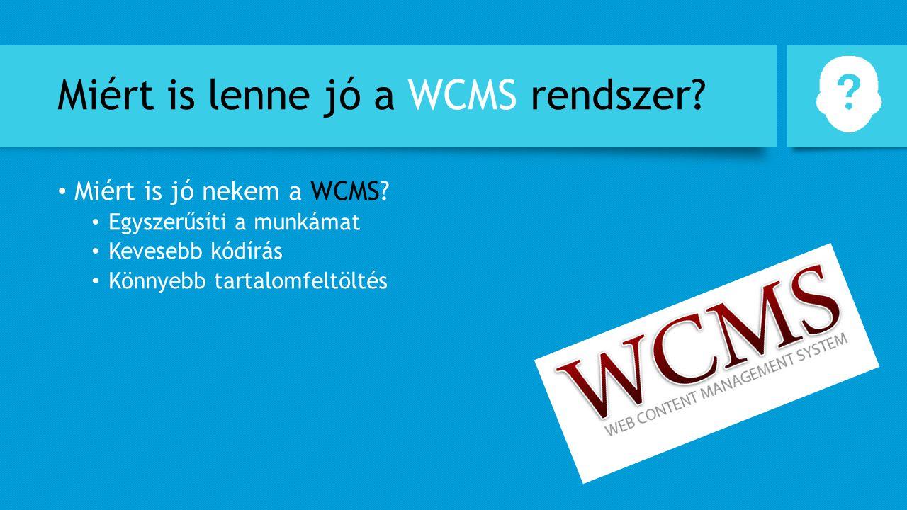 Miért is lenne jó a WCMS rendszer? Miért is jó nekem a WCMS? Egyszerűsíti a munkámat Kevesebb kódírás Könnyebb tartalomfeltöltés
