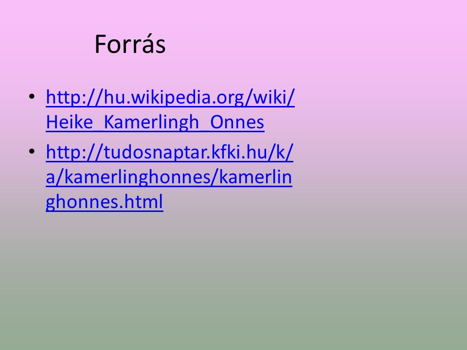 Forrás http://hu.wikipedia.org/wiki/ Heike_Kamerlingh_Onnes http://hu.wikipedia.org/wiki/ Heike_Kamerlingh_Onnes http://tudosnaptar.kfki.hu/k/ a/kamerlinghonnes/kamerlin ghonnes.html http://tudosnaptar.kfki.hu/k/ a/kamerlinghonnes/kamerlin ghonnes.html