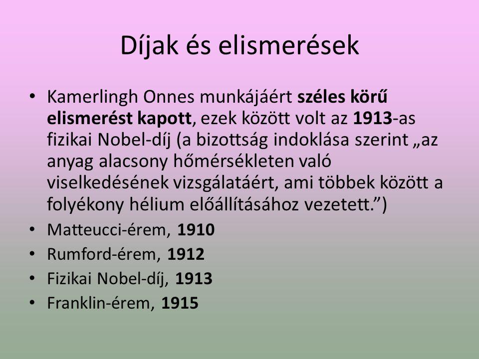 """Díjak és elismerések Kamerlingh Onnes munkájáért széles körű elismerést kapott, ezek között volt az 1913-as fizikai Nobel-díj (a bizottság indoklása szerint """"az anyag alacsony hőmérsékleten való viselkedésének vizsgálatáért, ami többek között a folyékony hélium előállításához vezetett. ) Matteucci-érem, 1910 Rumford-érem, 1912 Fizikai Nobel-díj, 1913 Franklin-érem, 1915"""