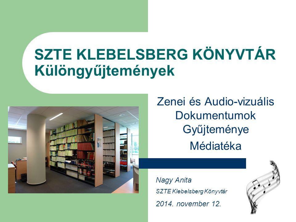 SZTE KLEBELSBERG KÖNYVTÁR Különgyűjtemények Zenei és Audio-vizuális Dokumentumok Gyűjteménye Médiatéka Nagy Anita SZTE Klebelsberg Könyvtár 2014. nove