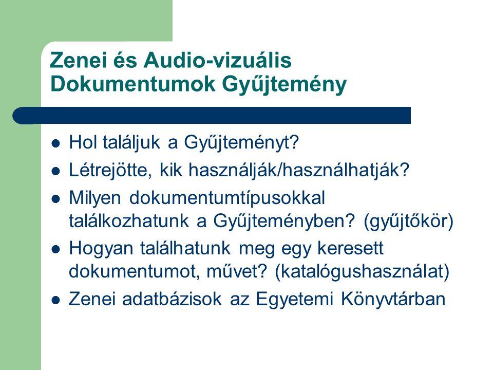 Zenei és Audio-vizuális Dokumentumok Gyűjtemény Hol találjuk a Gyűjteményt? Létrejötte, kik használják/használhatják? Milyen dokumentumtípusokkal talá