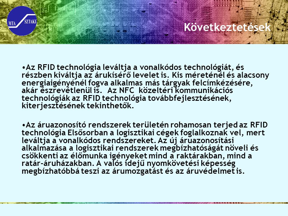 Következtetések Az RFID technológia leváltja a vonalkódos technológiát, és részben kiváltja az árukísérő levelet is. Kis méreténél és alacsony energia