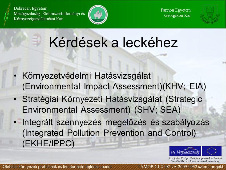 Kérdések a leckéhez Környezetvédelmi Hatásvizsgálat (Environmental Impact Assessment)(KHV; EIA) Stratégiai Környezeti Hatásvizsgálat (Strategic Environmental Assessment) (SHV; SEA) Integrált szennyezés megelőzés és szabályozás (Integrated Pollution Prevention and Control) (EKHE/IPPC)