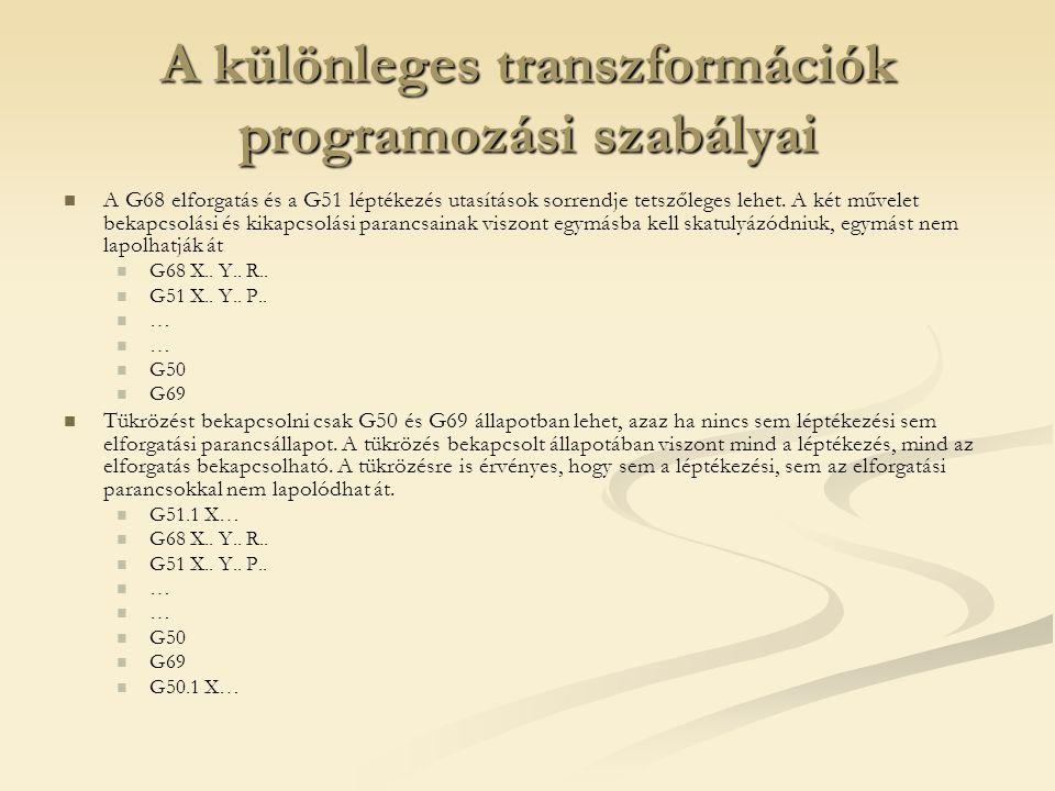 A különleges transzformációk programozási szabályai A G68 elforgatás és a G51 léptékezés utasítások sorrendje tetszőleges lehet. A két művelet bekapcs