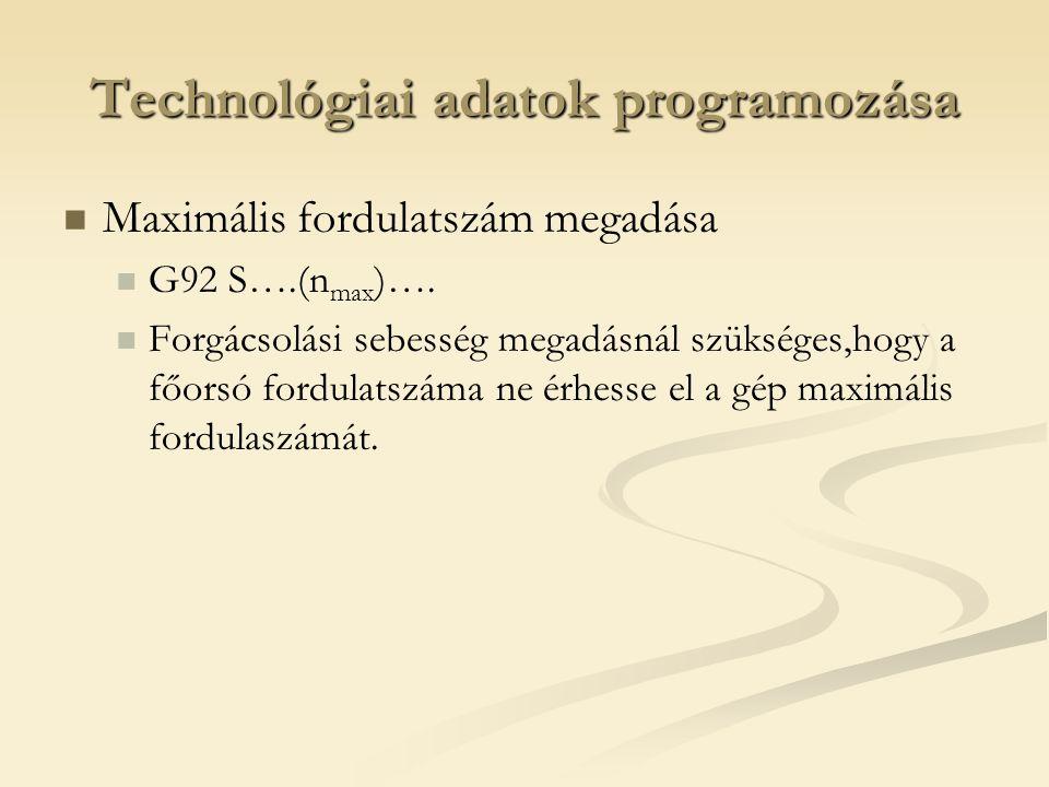 Technológiai adatok programozása Maximális fordulatszám megadása G92 S….(n max )…. Forgácsolási sebesség megadásnál szükséges,hogy a főorsó fordulatsz