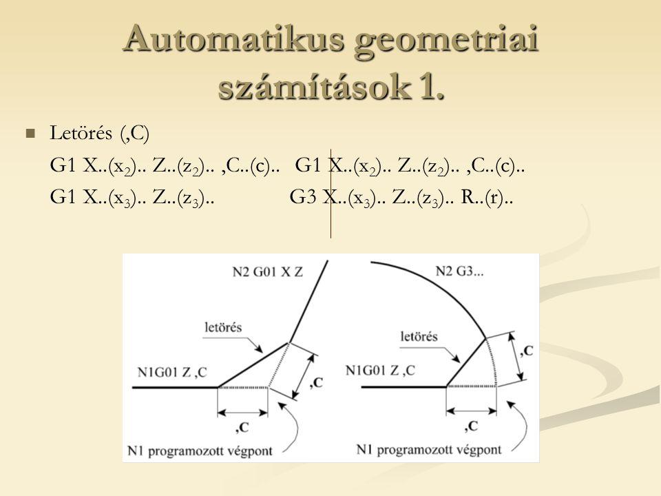Automatikus geometriai számítások 1. Letörés (,C) G1 X..(x 2 ).. Z..(z 2 )..,C..(c).. G1 X..(x 3 ).. Z..(z 3 ).. G3 X..(x 3 ).. Z..(z 3 ).. R..(r)..
