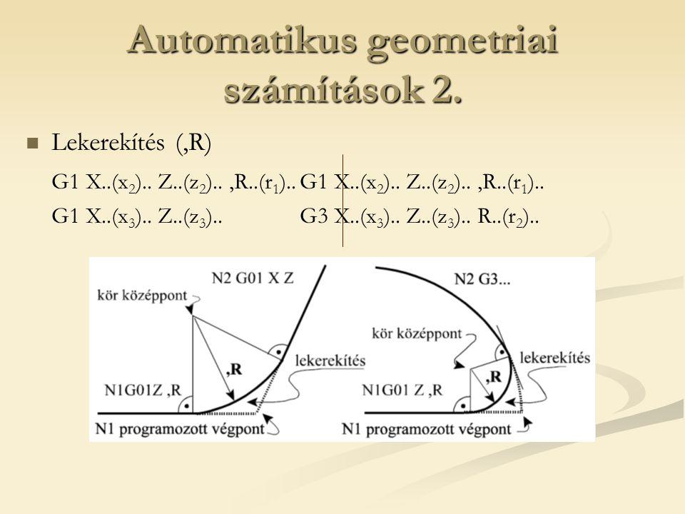 Automatikus geometriai számítások 2. Lekerekítés (,R) G1 X..(x 2 ).. Z..(z 2 )..,R..(r 1 )..G1 X..(x 2 ).. Z..(z 2 )..,R..(r 1 ).. G1 X..(x 3 ).. Z..(
