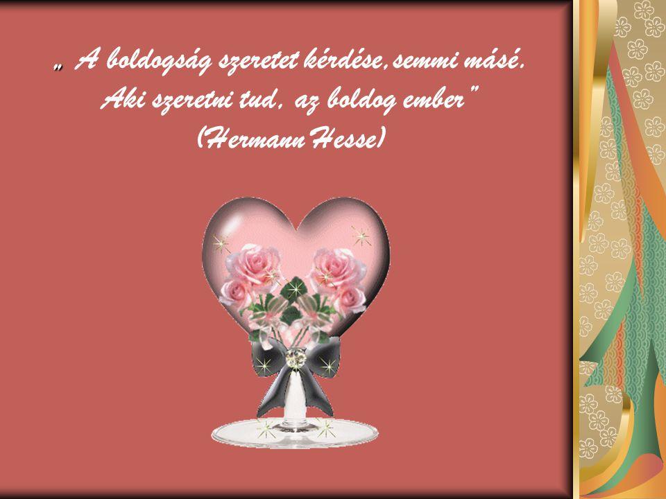 """"""" """" A boldogság szeretet kérdése,semmi másé. Aki szeretni tud, az boldog ember (Hermann Hesse)"""