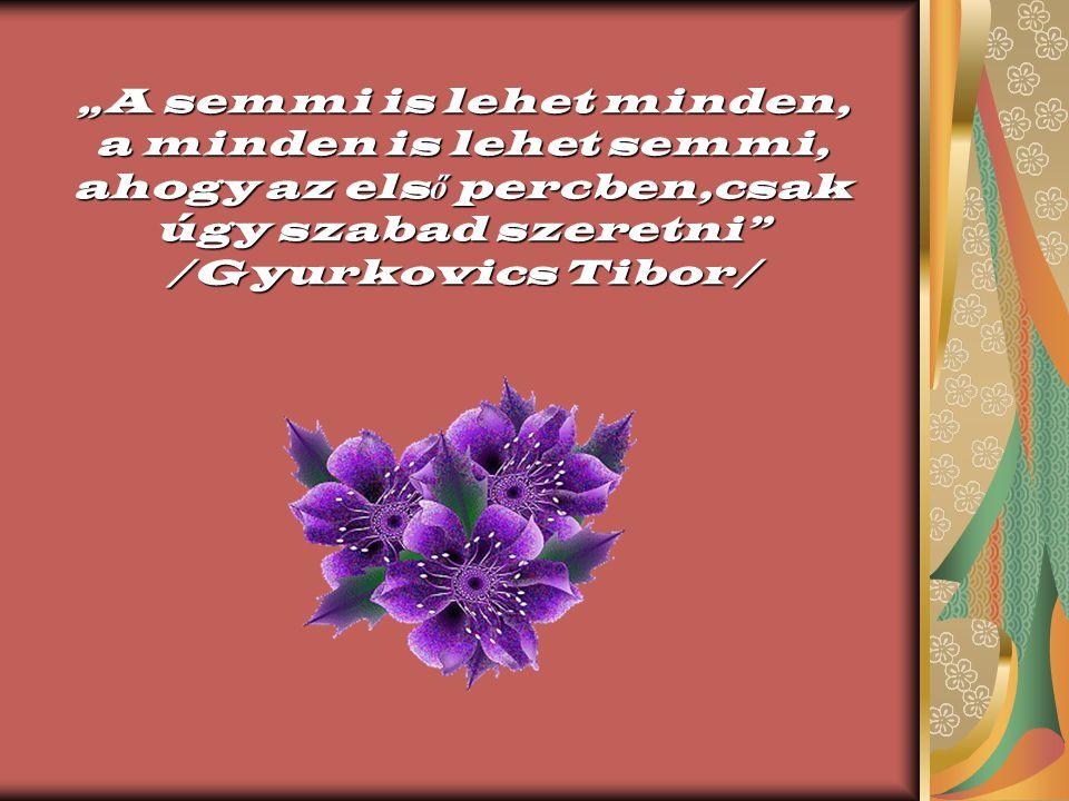 """""""A semmi is lehet minden, a minden is lehet semmi, ahogy az els ő percben,csak úgy szabad szeretni /Gyurkovics Tibor/"""
